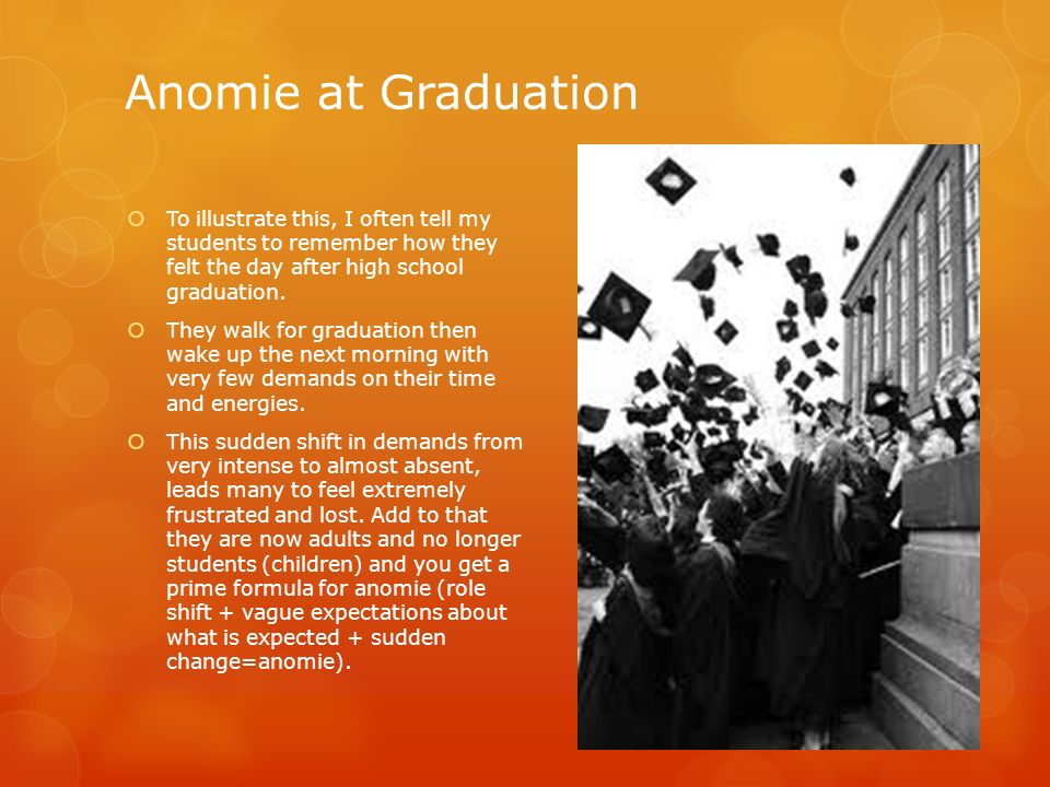 Anomie at Graduation To illustrate this, I often tell my students to remember how they felt the day after high school graduation.