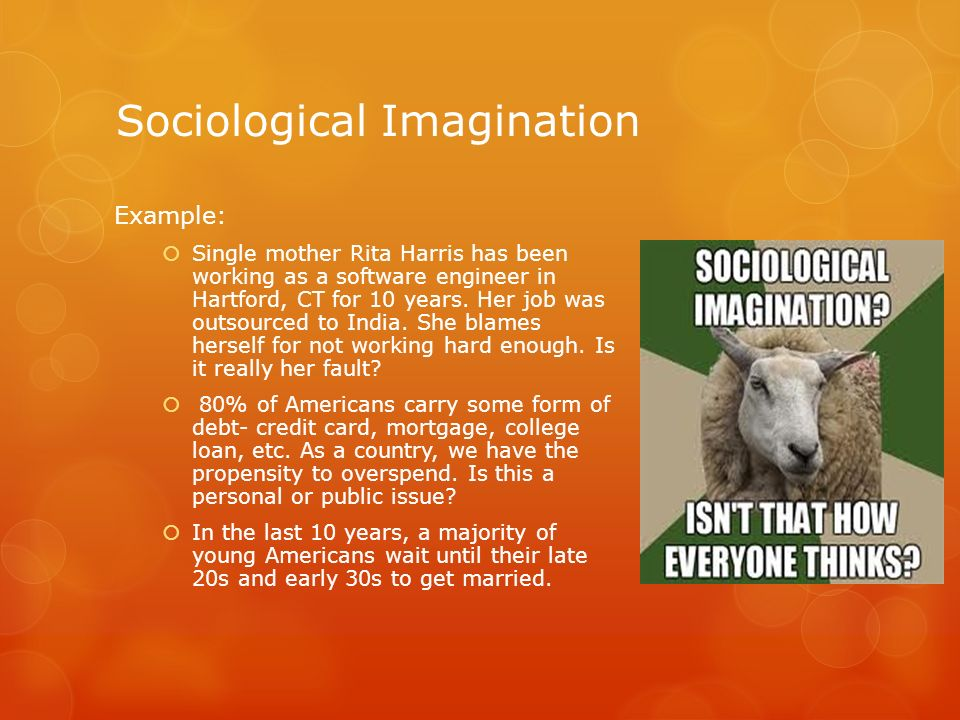 example of sociological imagination Best answer: sociolgical imagination: connecting personal problems with public issues and their history three major sets of personal problems today 1.