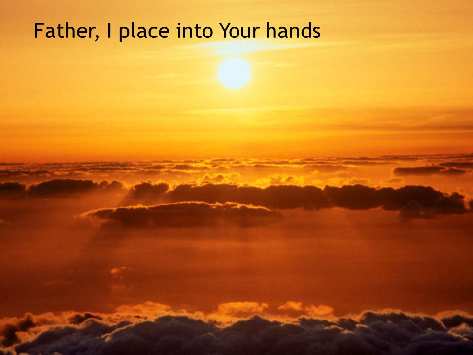 Father, I place into Your hands