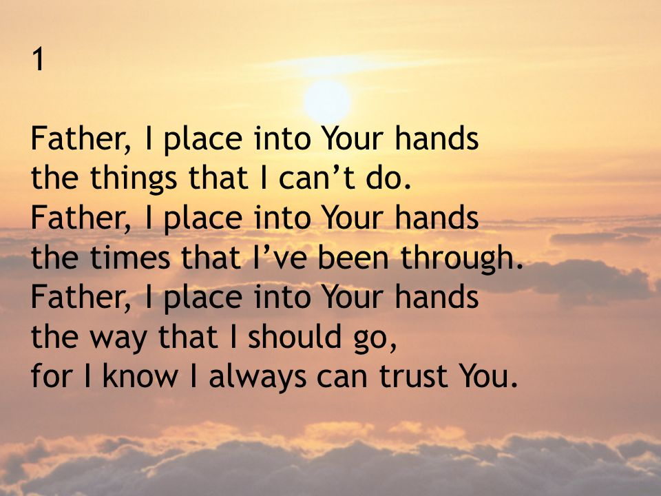 1 Father, I place into Your hands. the things that I can't do. the times that I've been through. Father, I place into Your hands.