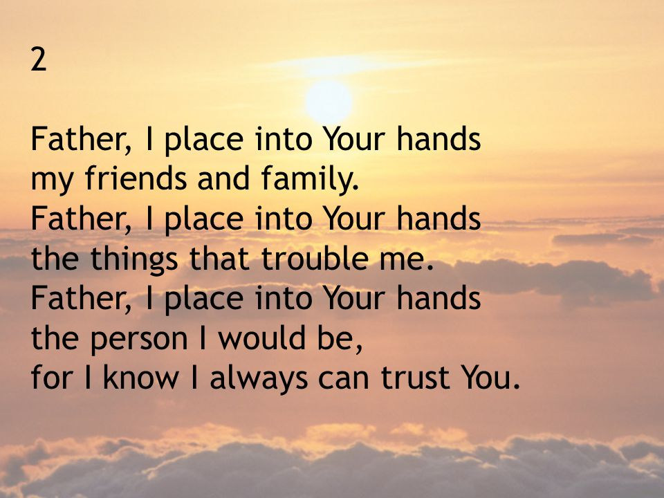 2 Father, I place into Your hands. my friends and family. the things that trouble me. the person I would be,