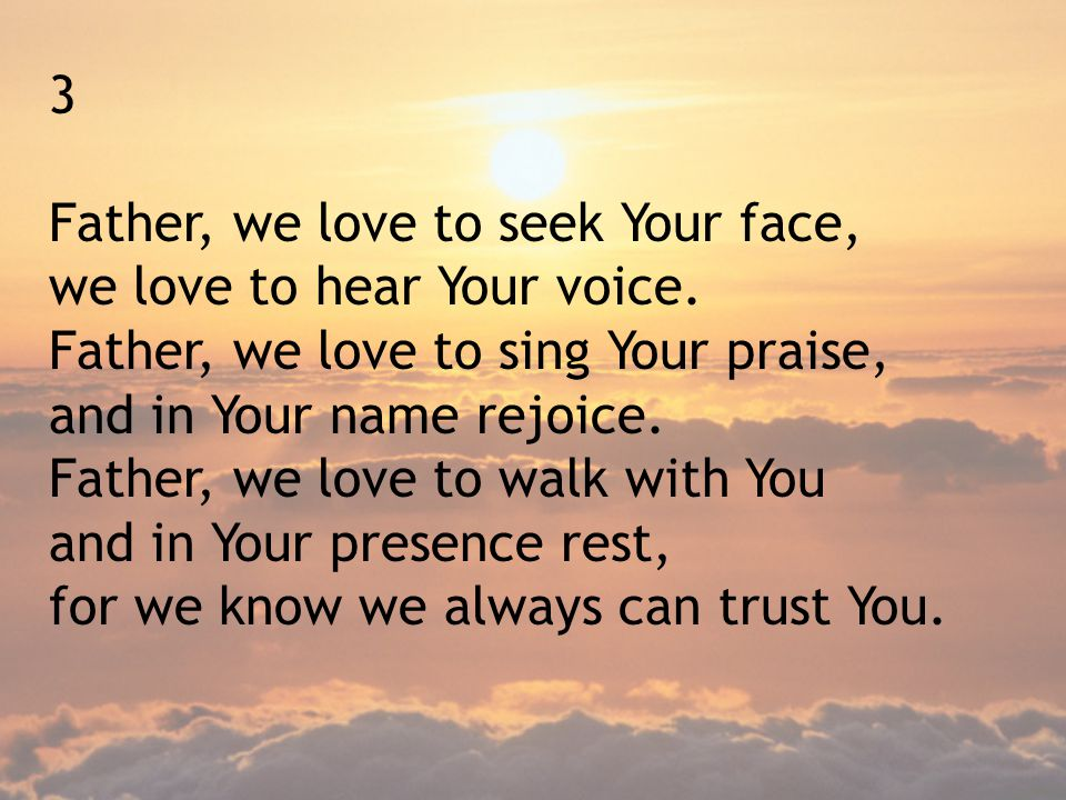 3 Father, we love to seek Your face, we love to hear Your voice. Father, we love to sing Your praise,