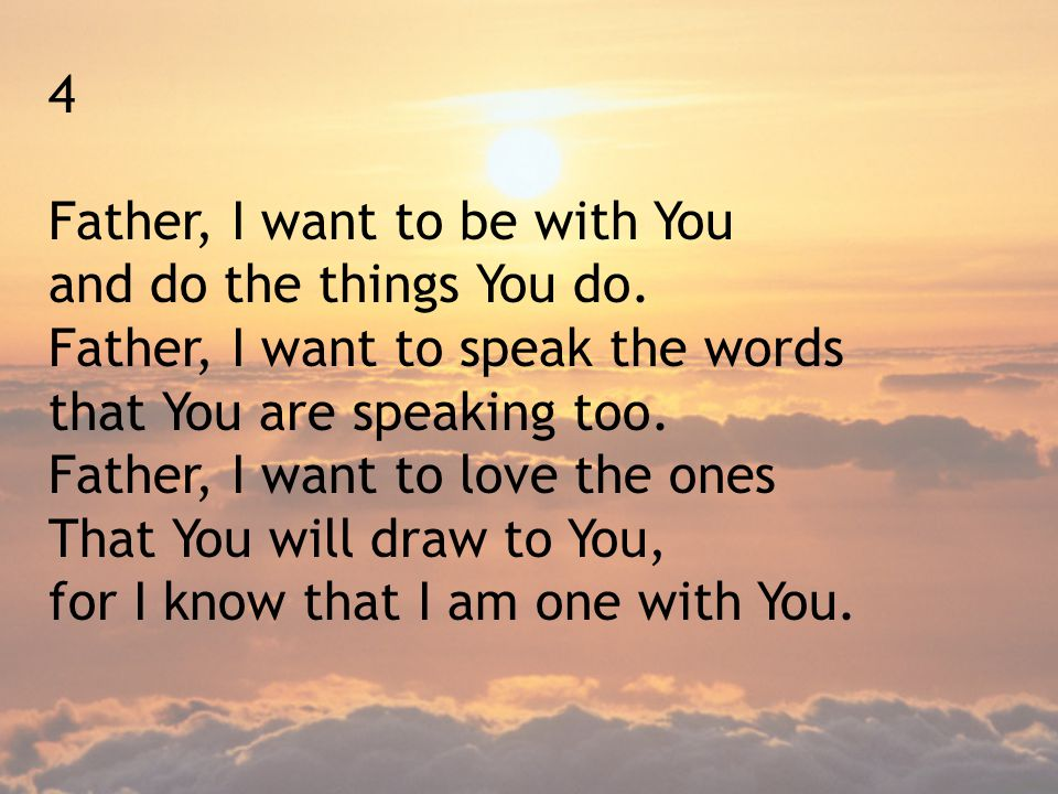 4 Father, I want to be with You. and do the things You do. Father, I want to speak the words. that You are speaking too.