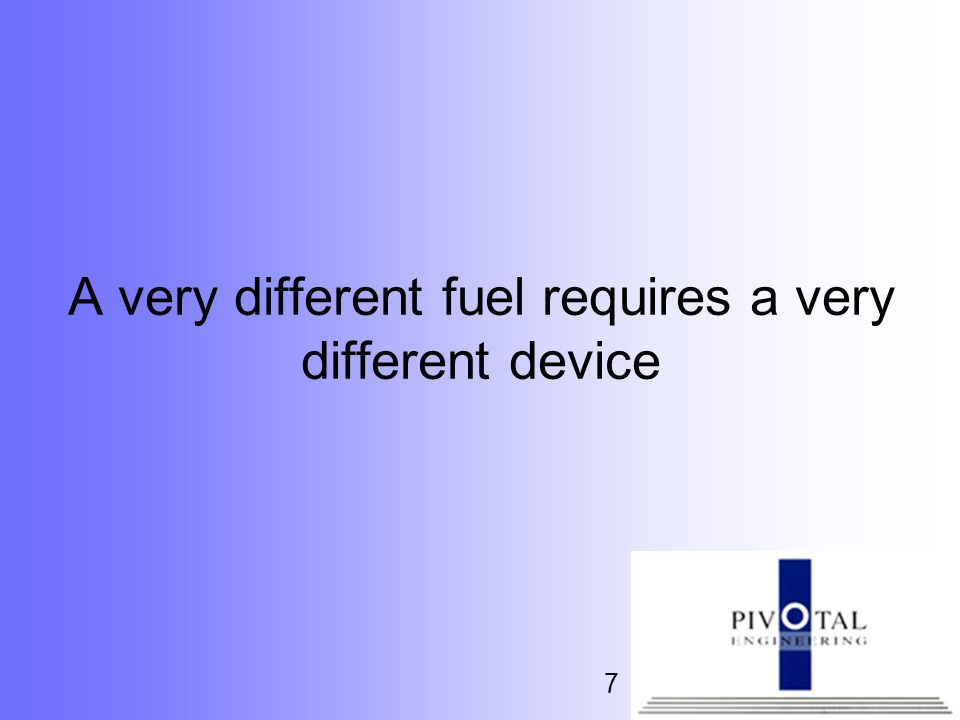 A very different fuel requires a very different device
