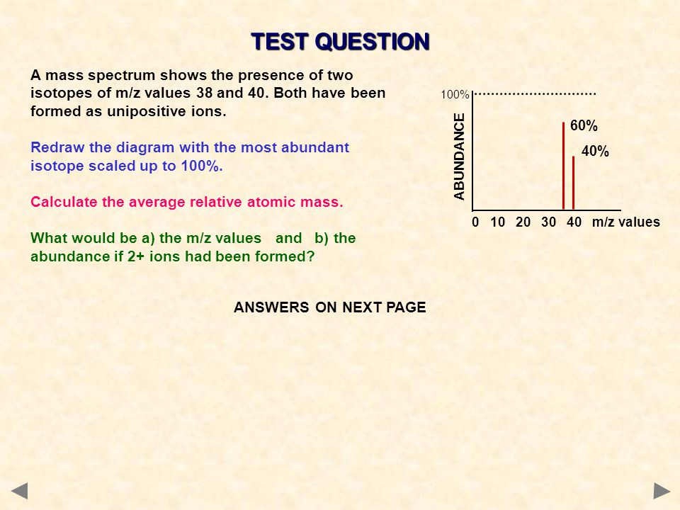 TEST QUESTION A mass spectrum shows the presence of two isotopes of m/z values 38 and 40. Both have been formed as unipositive ions.