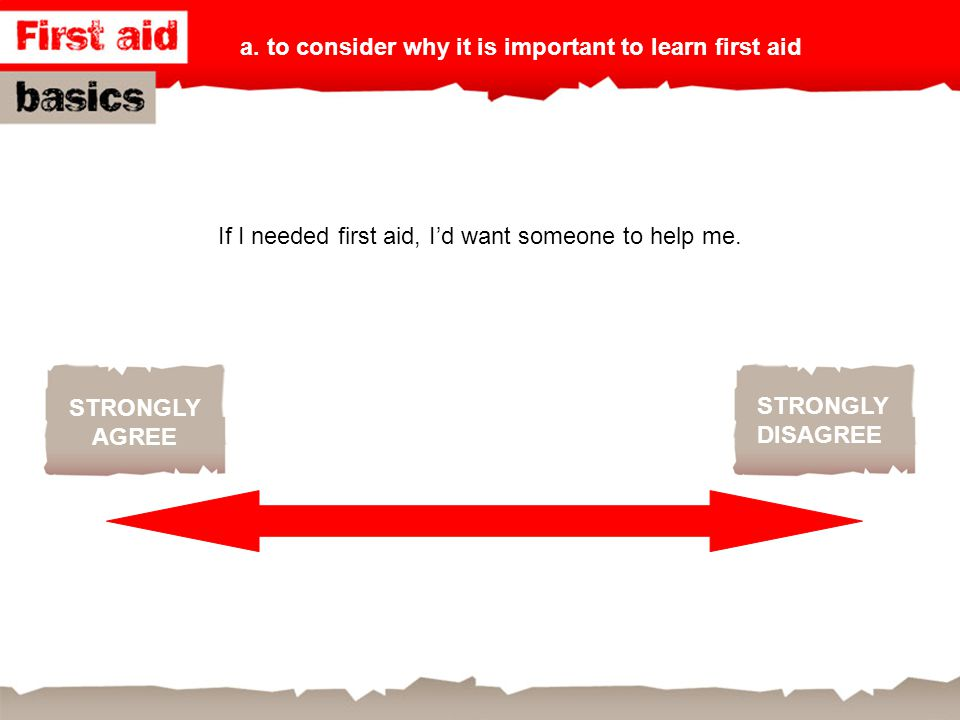 If I needed first aid, I'd want someone to help me.