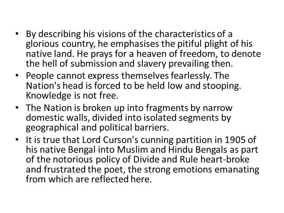 By describing his visions of the characteristics of a glorious country, he emphasises the pitiful plight of his native land. He prays for a heaven of freedom, to denote the hell of submission and slavery prevailing then.