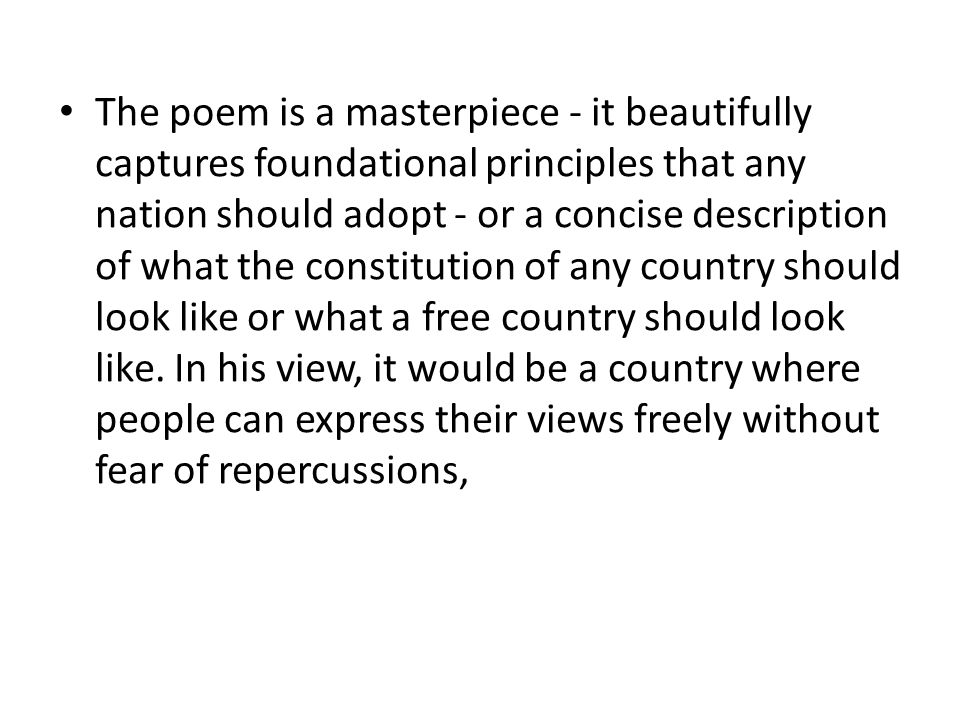 The poem is a masterpiece - it beautifully captures foundational principles that any nation should adopt - or a concise description of what the constitution of any country should look like or what a free country should look like.