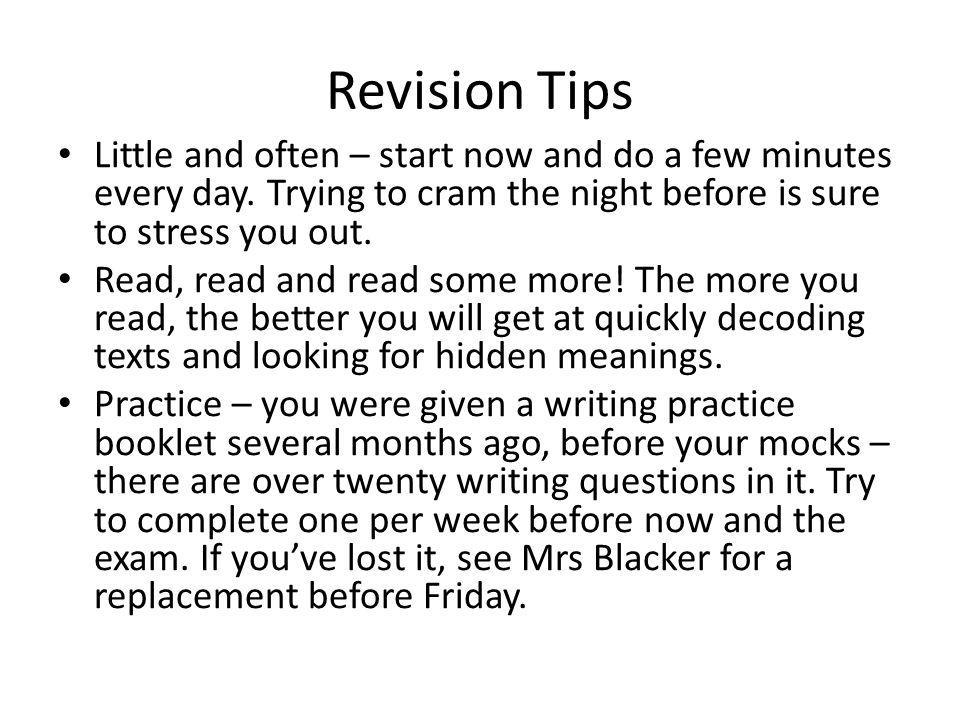 Revision Tips Little and often – start now and do a few minutes every day. Trying to cram the night before is sure to stress you out.