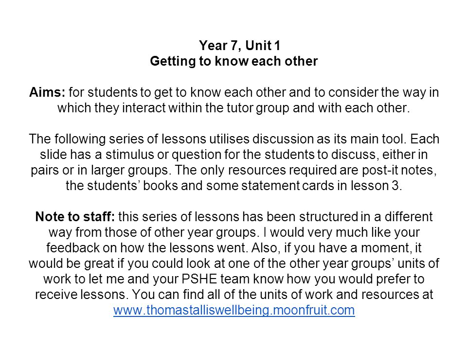 Year 7, Unit 1 Getting to know each other Aims: for students to get to know each other and to consider the way in which they interact within the tutor group and with each other.