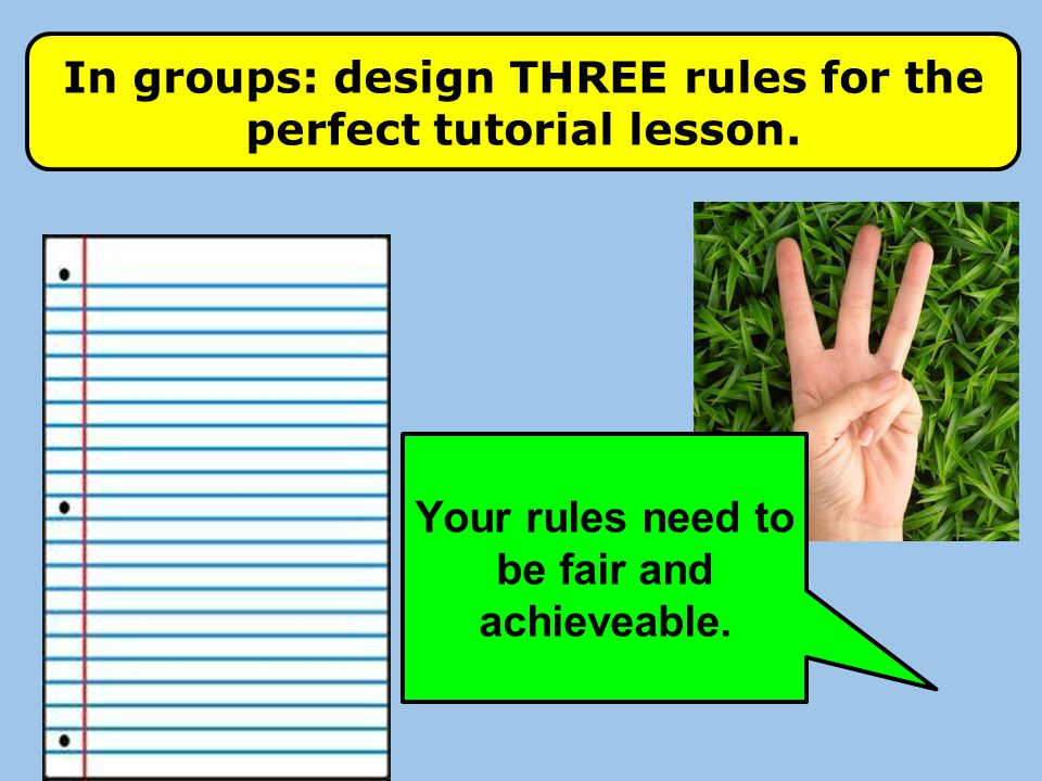 In groups: design THREE rules for the perfect tutorial lesson.
