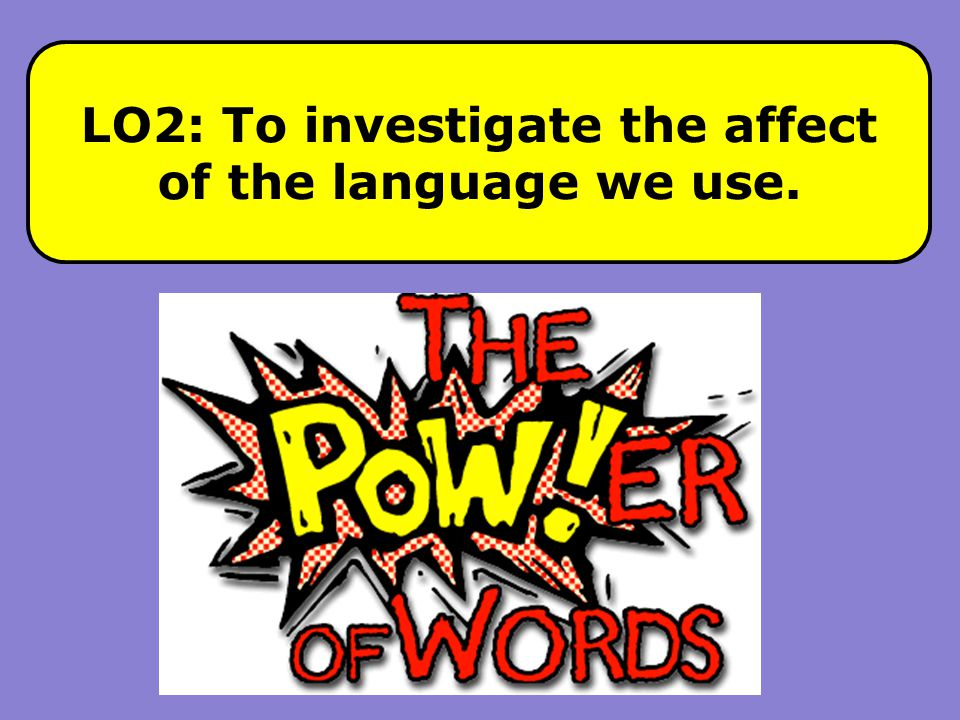 LO2: To investigate the affect of the language we use.