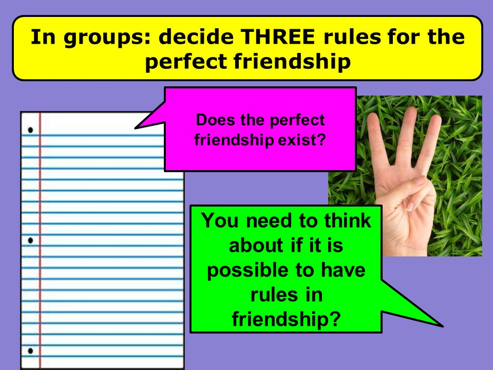 In groups: decide THREE rules for the perfect friendship