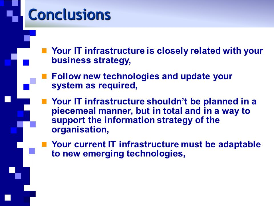 Conclusions Your IT infrastructure is closely related with your business strategy, Follow new technologies and update your system as required,