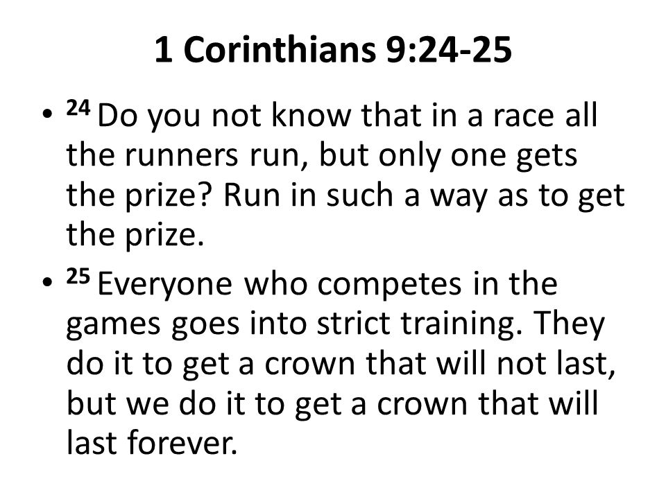 1 Corinthians 9:24-25 24 Do you not know that in a race all the runners run, but only one gets the prize Run in such a way as to get the prize.