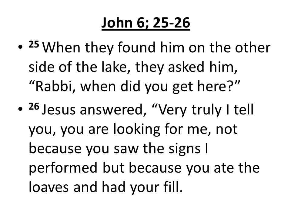 John 6; 25-26 25 When they found him on the other side of the lake, they asked him, Rabbi, when did you get here