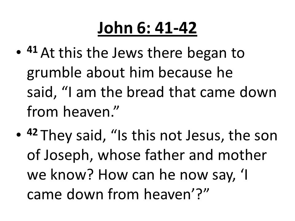 John 6: 41-42 41 At this the Jews there began to grumble about him because he said, I am the bread that came down from heaven.