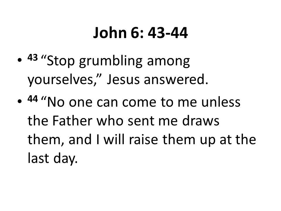 John 6: 43-44 43 Stop grumbling among yourselves, Jesus answered.