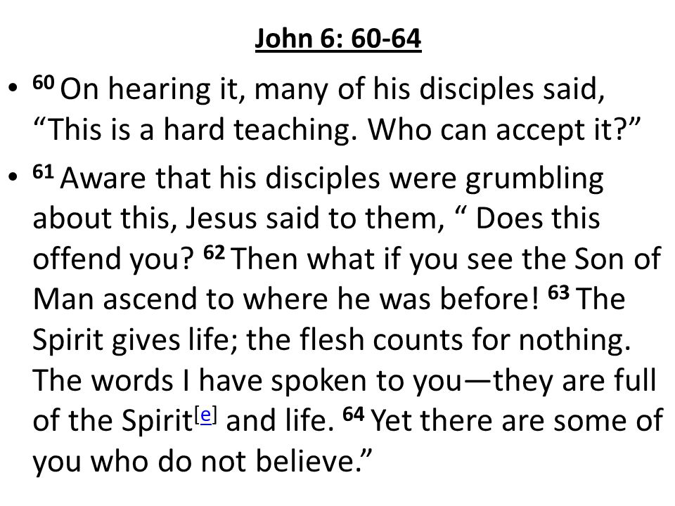 John 6: 60-64 60 On hearing it, many of his disciples said, This is a hard teaching. Who can accept it