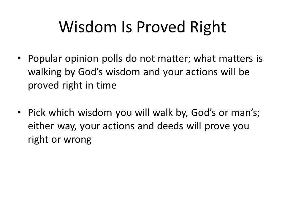 Wisdom Is Proved Right Popular opinion polls do not matter; what matters is walking by God's wisdom and your actions will be proved right in time.