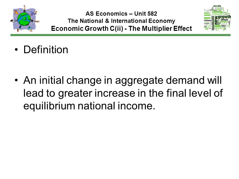 Definition An initial change in aggregate demand will lead to greater increase in the final level of equilibrium national income.