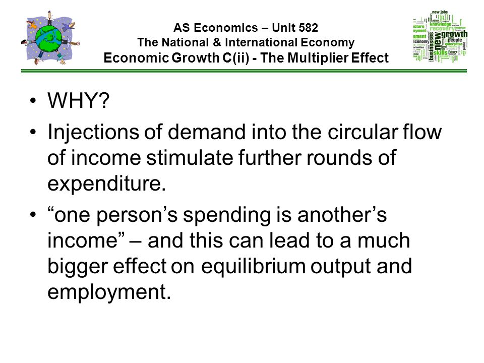 WHY Injections of demand into the circular flow of income stimulate further rounds of expenditure.