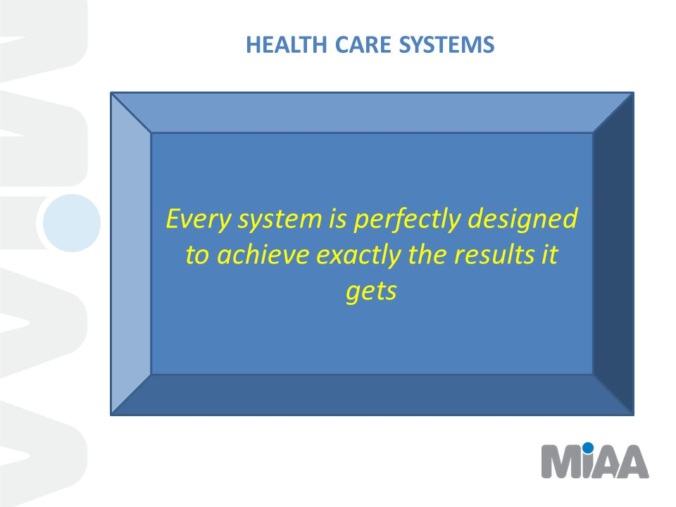 HEALTH CARE SYSTEMS Every system is perfectly designed to achieve exactly the results it gets