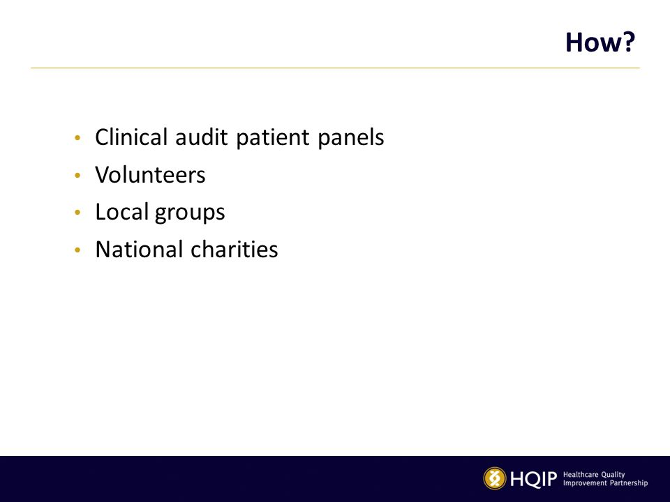 How Clinical audit patient panels Volunteers Local groups