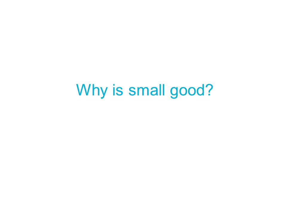 Why is small good