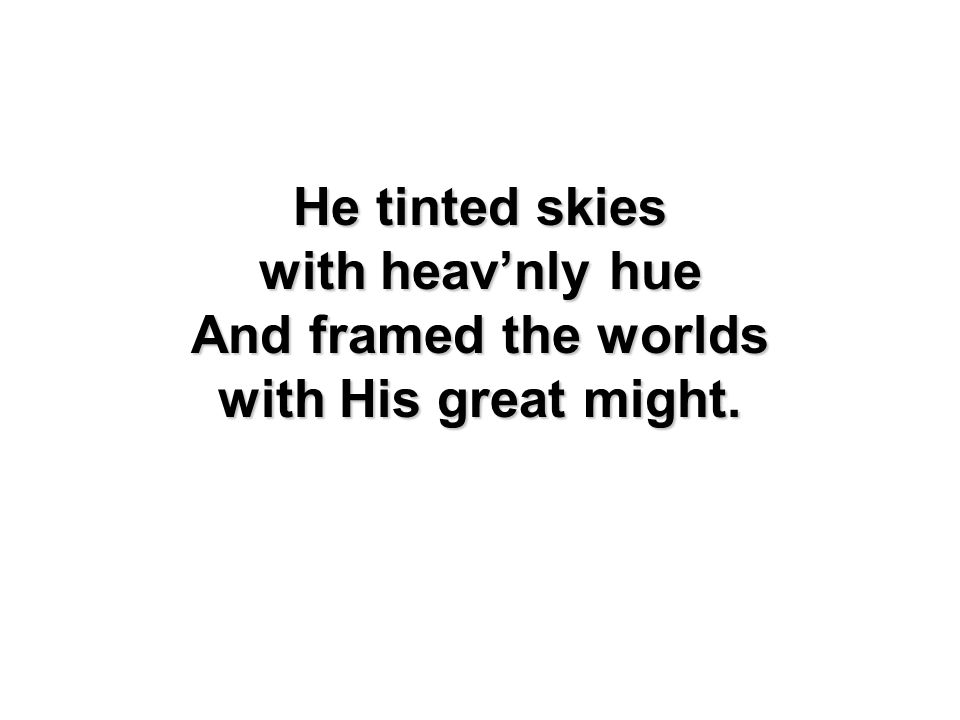 He tinted skies with heav'nly hue And framed the worlds with His great might.