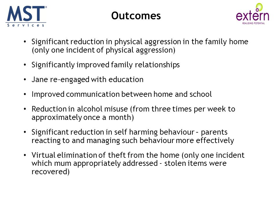 Outcomes Significant reduction in physical aggression in the family home (only one incident of physical aggression)