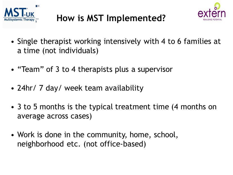 How is MST Implemented Single therapist working intensively with 4 to 6 families at a time (not individuals)