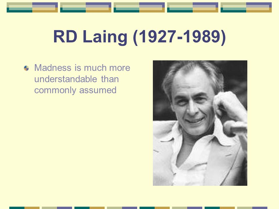 RD Laing (1927-1989) Madness is much more understandable than commonly assumed
