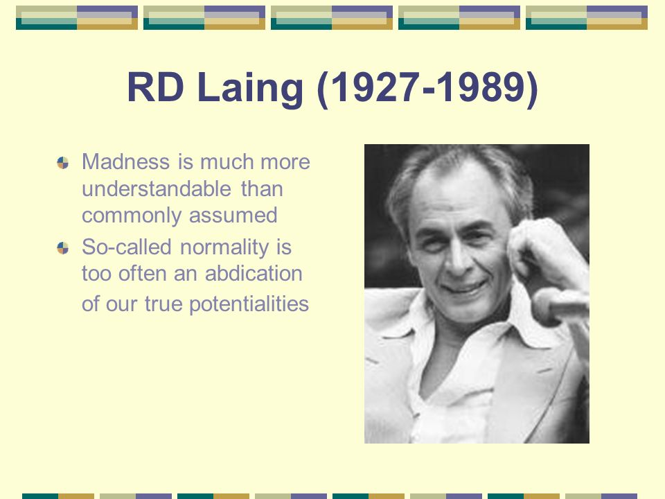 RD Laing (1927-1989) Madness is much more understandable than commonly assumed.