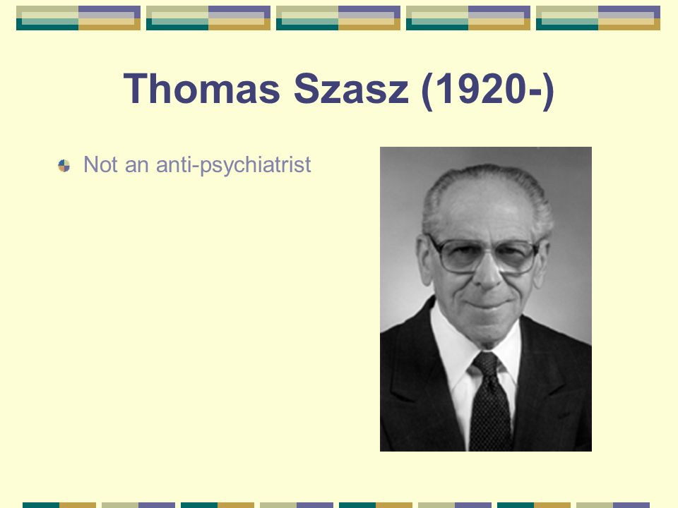 Thomas Szasz (1920-) Not an anti-psychiatrist