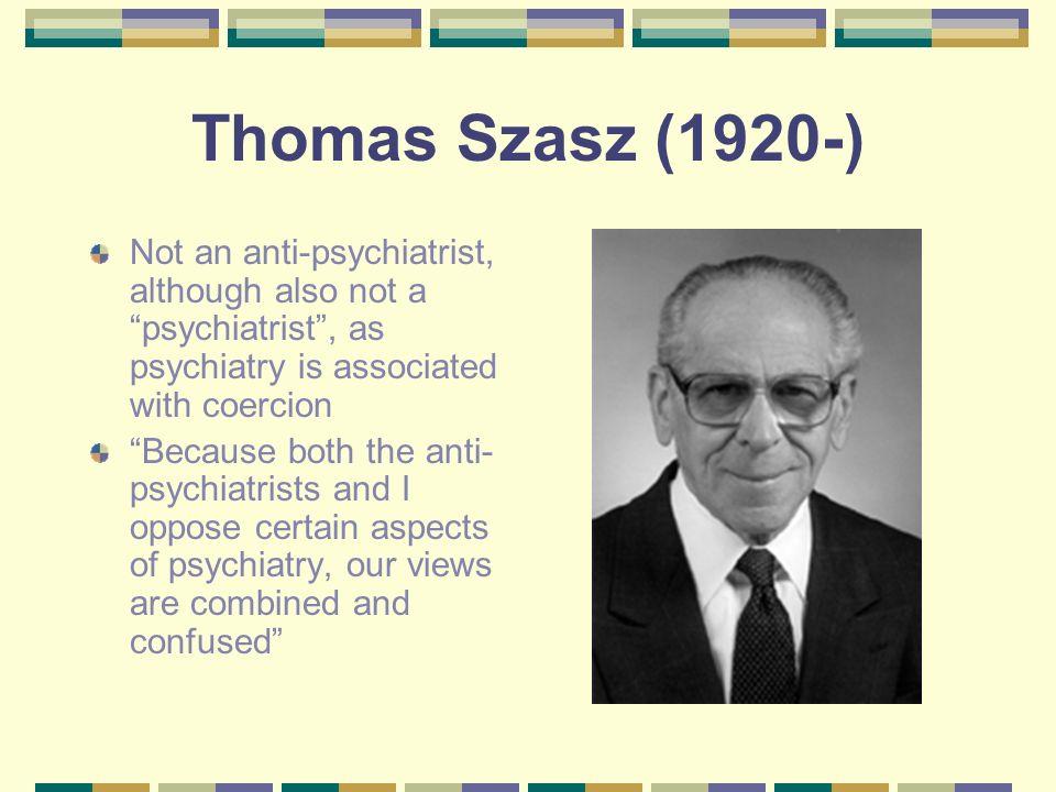 Thomas Szasz (1920-) Not an anti-psychiatrist, although also not a psychiatrist , as psychiatry is associated with coercion.