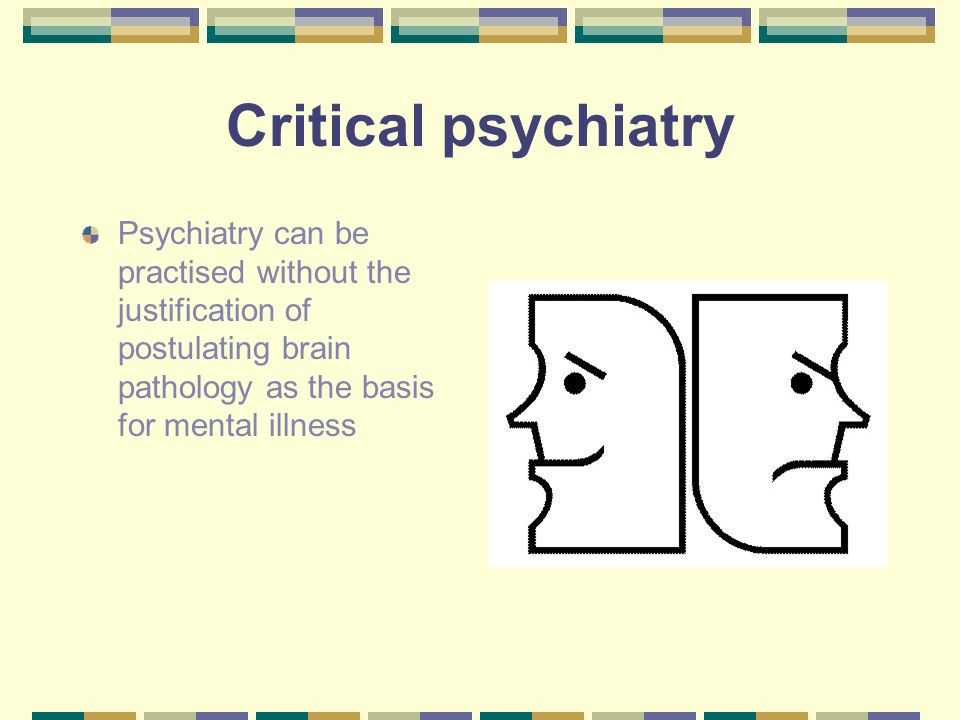 Critical psychiatry Psychiatry can be practised without the justification of postulating brain pathology as the basis for mental illness.