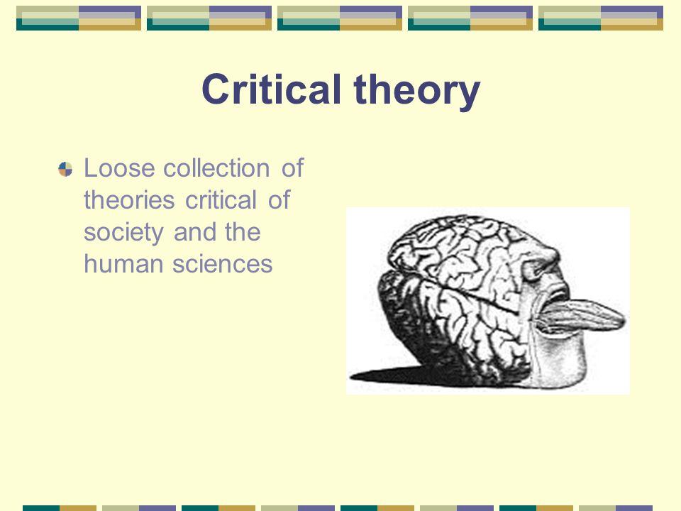 Critical theory Loose collection of theories critical of society and the human sciences