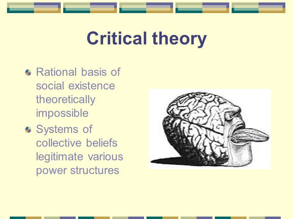 Critical theory Rational basis of social existence theoretically impossible.