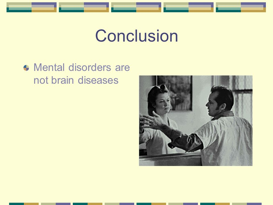 Conclusion Mental disorders are not brain diseases