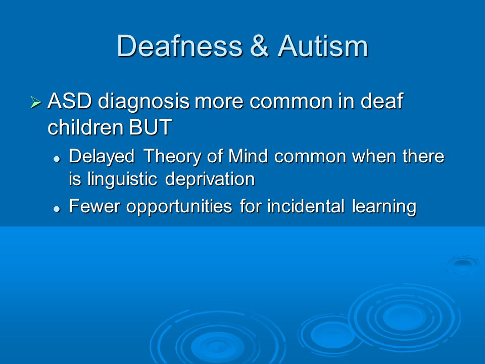 Deafness & Autism ASD diagnosis more common in deaf children BUT