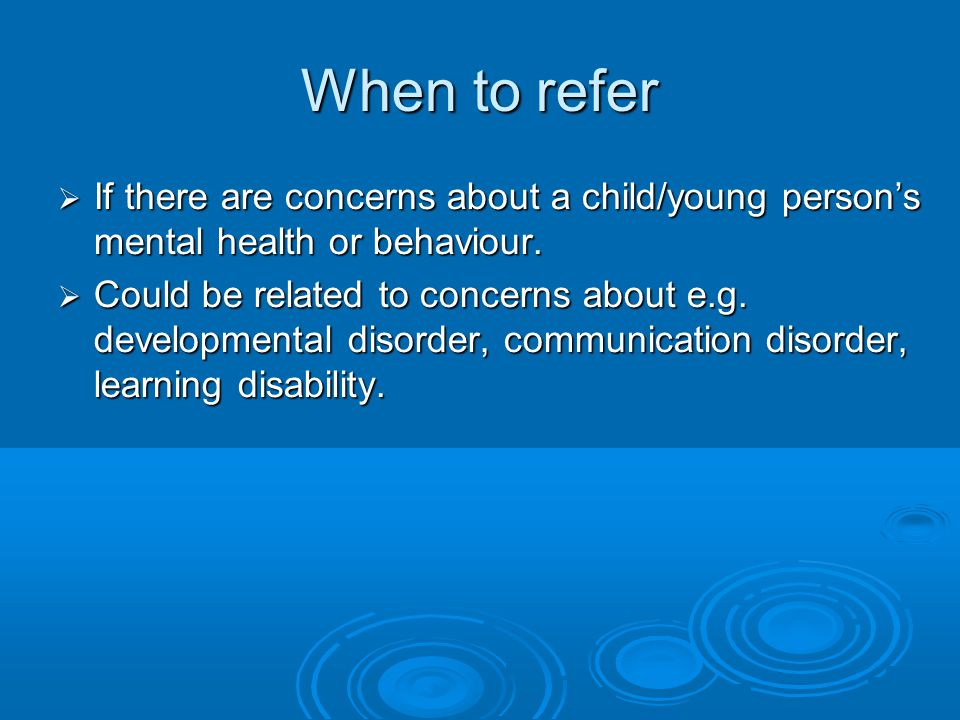 When to refer If there are concerns about a child/young person's mental health or behaviour.