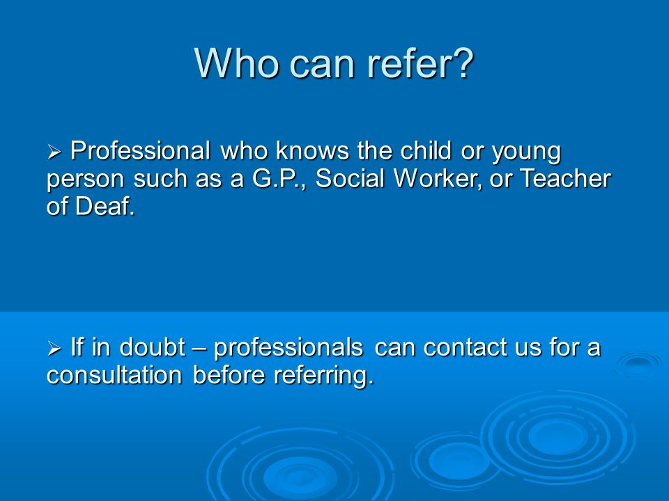 Who can refer Professional who knows the child or young person such as a G.P., Social Worker, or Teacher of Deaf.