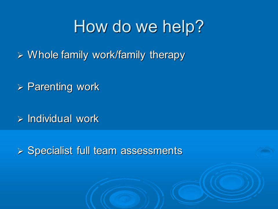 How do we help Whole family work/family therapy Parenting work