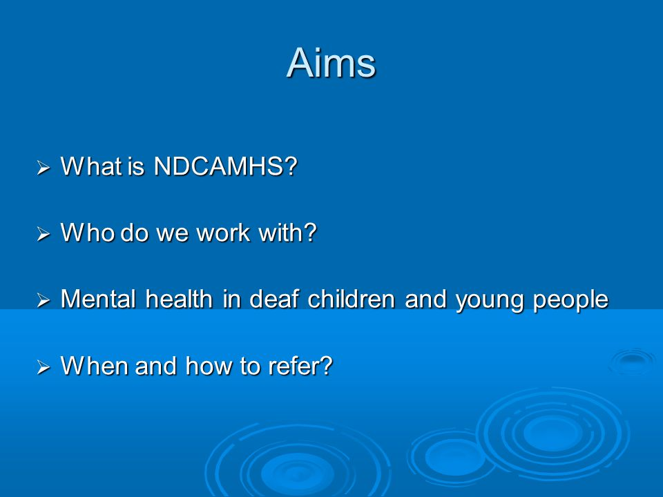 Aims What is NDCAMHS Who do we work with