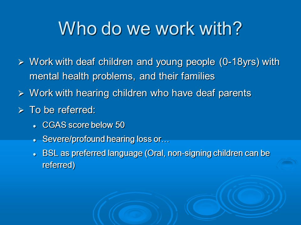 Who do we work with Work with deaf children and young people (0-18yrs) with mental health problems, and their families.