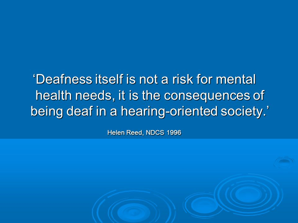 'Deafness itself is not a risk for mental health needs, it is the consequences of being deaf in a hearing-oriented society.'