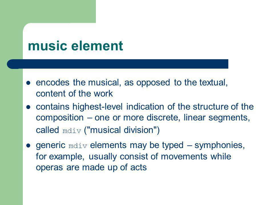 music element encodes the musical, as opposed to the textual, content of the work.