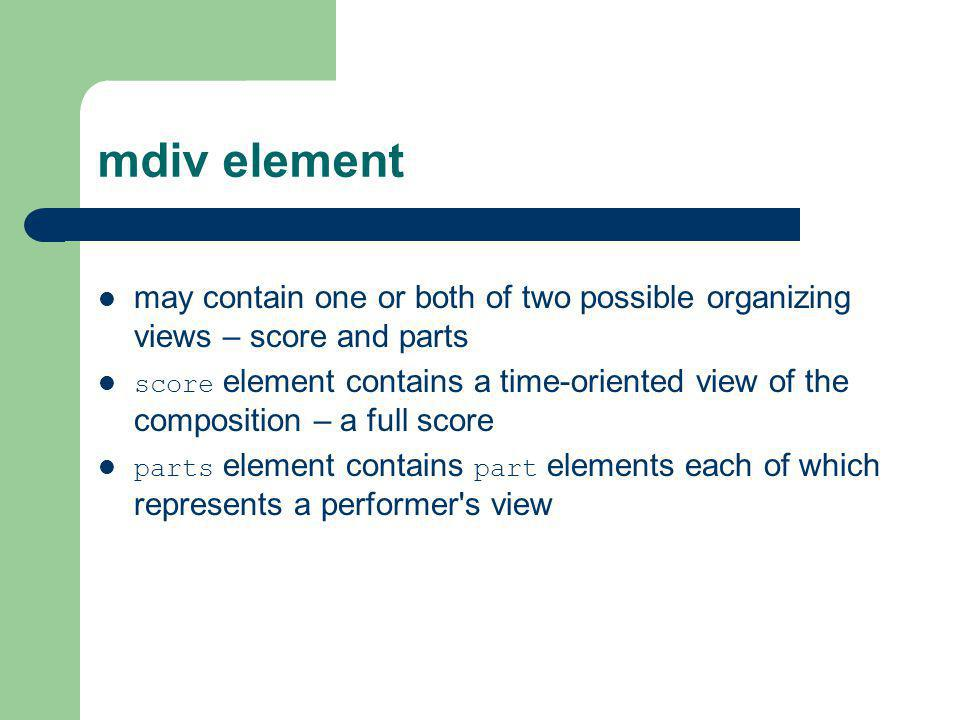 mdiv element may contain one or both of two possible organizing views – score and parts.