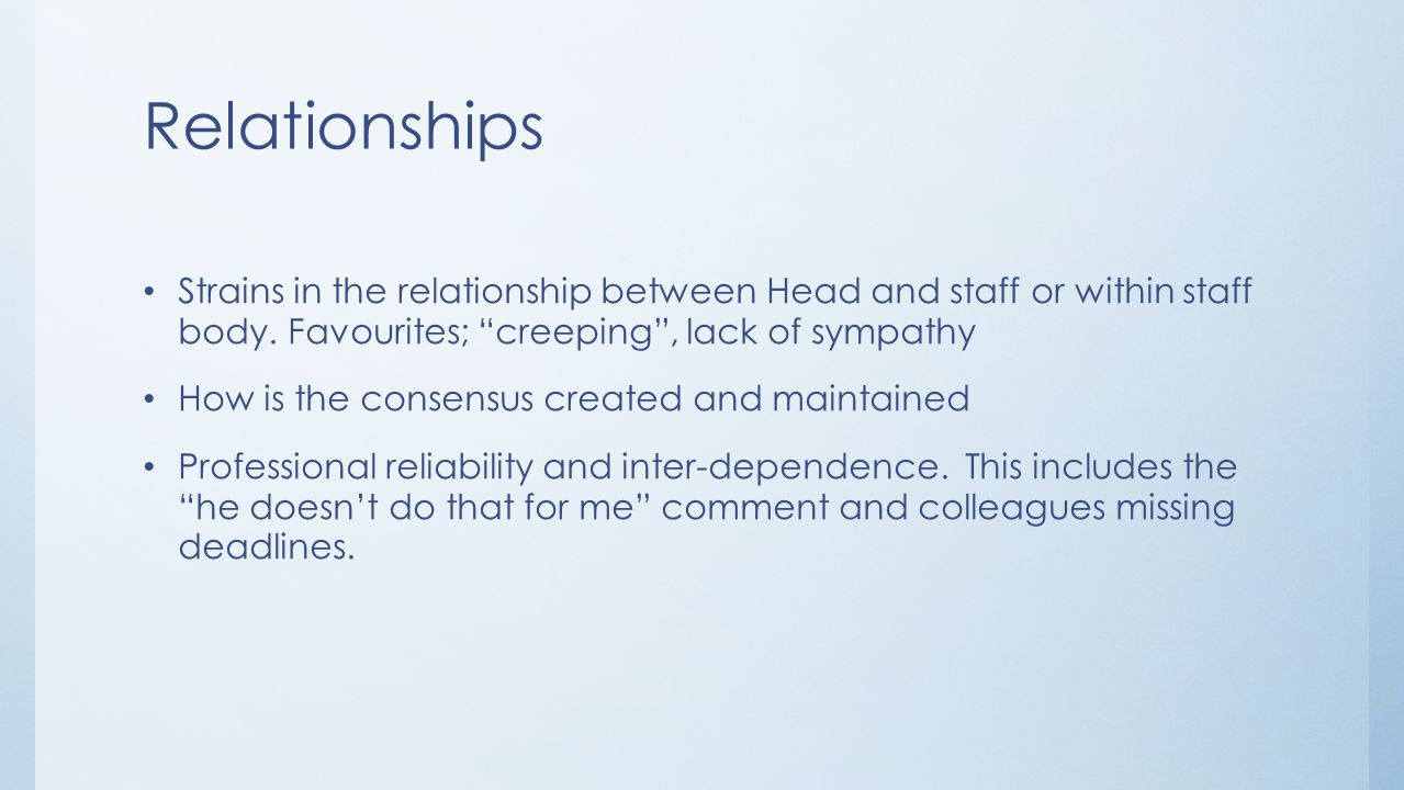 Relationships Strains in the relationship between Head and staff or within staff body. Favourites; creeping , lack of sympathy.